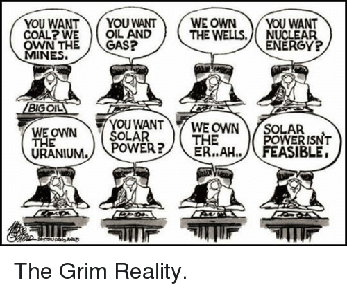 feasible: YOU WANTYOU WANTWE OWN YOU WANT  COAL? WE O  OWN THEGAS?  MINES.  OIL AND  THE WELLS. NUCLEAR  ENERGY?  BIGOIL  THE  URANIUM. POWER?THE  YOUWANTY WE OWN ) OLAR ISNT  ER..AH../FEASIBLE. <p>The Grim Reality.</p>