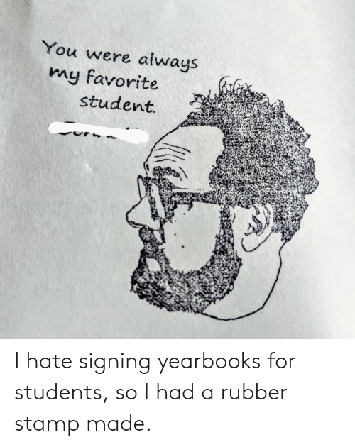 stamp: You were always  my favorite  student I hate signing yearbooks for students, so I had a rubber stamp made.