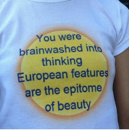 Brainwashed: You were  brainwashed into  thinking  European features  are the epitome  of beauty