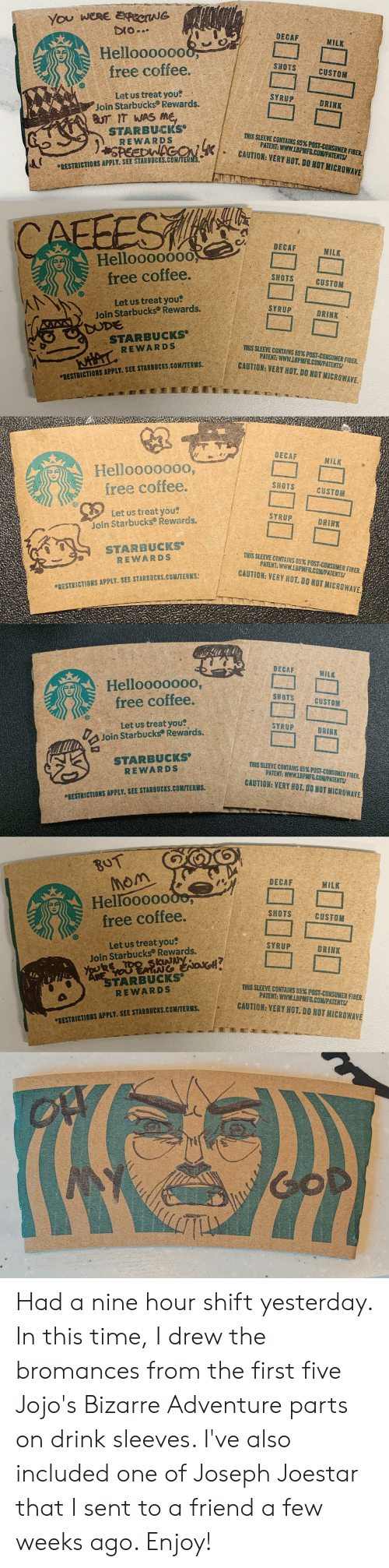 Terus: You WERE ERCNG  DIO.  DECAF  MILK  Helloooo000  free coffee.  SHOTS  CUSTOM  Let us treat you  Join Starbucks Rewards.  BUT IT WAS Me  STARBUCIKS  REWARDS  SPEEDWACON  SYRUP  DRINK  THIS SLEEVE CONTAINS 85% POST-CONSUMER FIBER  PATENT: WWW.LBPMFS.COMPATENTS  CAUTION: VERY HOT. DO NOT MICROWAVE  RESTRICTIONS APPLY. SEE STANBOCKS.COM/TERS  CAFFEST  DECAF  MILK  Helloooo00O,  free coffee.  SHOTS  CUSTOM  Let us treat you  Join Starbucks Rewards.  SYRUP  DRINK  DUDE  STARBUCKS  THIS SLEEVE CONTAINS 85% POST - CONSUMER FIBER.  PATENT: WWW.LBPMFS.COM/PATENTS  CAUTION: VERY HOT. DO NOT MICROWAVE.  NHAT REWARDS  RESTRICTIONS APPLY. SEE STARBUCKS.COM/TERUS  DECAF  MILK  Helloooo000,  free coffee.  SHOTS  CUSTOM  Let us treat you  Join Starbucks Rewards.  SYRUP  DRINK  STARBUCKS  REWARDS  THIS SLEEVE CONTAINS 85% POST -CONSUMER FIBER.  PATENT: WWW.LBPMFG.COMPATENTS/  CAUTION: VERY HOT. DO NOT MIEROWAVE  RESTRICTIORS APPLY. SEE STARBUCKS.COM/TERMS  DECAF  MILK  Helloooo000,  free coffee.  SHOTS  CUSTOM  Let us treat you  Join Starbucks Rewards.  SYRUP  DRINK  STARBUCKS  REWARDS  THIS SLEEVE CORTAINS 85% POST-CONSUMER FISER  PATENT: WWW.LBPMF6.COM/PATENTS  CAUTION: VERY HOT. DO NOT MICROWAVE  RESTRICTIONS APPLY. SEE STARBUCKS.COMITERNS.  BOT  Mom  Hellooooooo,  free coffee.  DECAF  MILK  SHOTS  CUSTOM  Let us treat you  Join Starbucks® Rewards.  YouRE TOO Skw  SYRUP  DRINK  AREYOU ATI ox  STARBUCKS  REWARDS  THIS SLEEVE CONTAINS 85% POST-CONSUMER FIBER  PATENT: WWW.LBPMFG.COM/PATENTS  CAUTION: VERY HOT. DO NOT MICROWAVE  RESTRICTIORS APPLY. SEE STARBUCKS.COM/TERES  COD  TUINL  ofo Had a nine hour shift yesterday. In this time, I drew the bromances from the first five Jojo's Bizarre Adventure parts on drink sleeves. I've also included one of Joseph Joestar that I sent to a friend a few weeks ago. Enjoy!