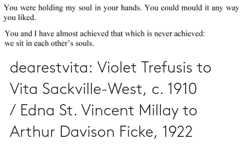 Holding: You were  holding my soul in your hands. You could mould it any way  you liked.   You and I have almost achieved that which is never achieved:  we sit in each other's souls. dearestvita: Violet Trefusis to Vita Sackville-West, c. 1910  / Edna St. Vincent Millay to Arthur Davison Ficke, 1922