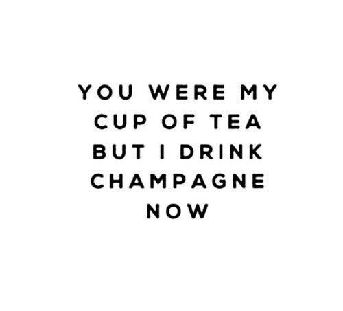 Champagne, Tea, and You: YOU WERE MY  CUP OF TEA  BUT IDRINK  CHAMPAGNE  NOW