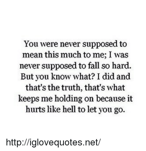 And Thats The Truth: You were never supposed to  mean this much to me; I was  never supposed to fall so hard.  But you know what? I did and  that's the truth, that's what  keeps me holding on because it  hurts like hell to let you go. http://iglovequotes.net/