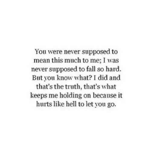 And Thats The Truth: You were never supposed to  mean this much to me; I was  never supposed to fall so hard.  But you know what? I did and  that's the truth, that's what  keeps me holding on because it  hurts like hell to let you go.