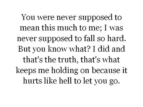 holding-on: You were never supposed to  mean this much to me; I was  never supposed to fall so hard.  But you know what? I did and  that's the truth, that's what  keeps me holding on because it  hurts like hell to let you go.