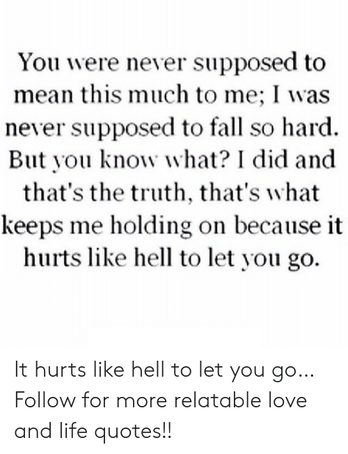 And Thats The Truth: You were never supposed to  mean this much to me; I was  never supposed to fall so hard.  But you know what? I did and  that's the truth, that's what  keeps me holding on because it  hurts like hell to let you go. It hurts like hell to let you go…  Follow for more relatable love and life quotes!!