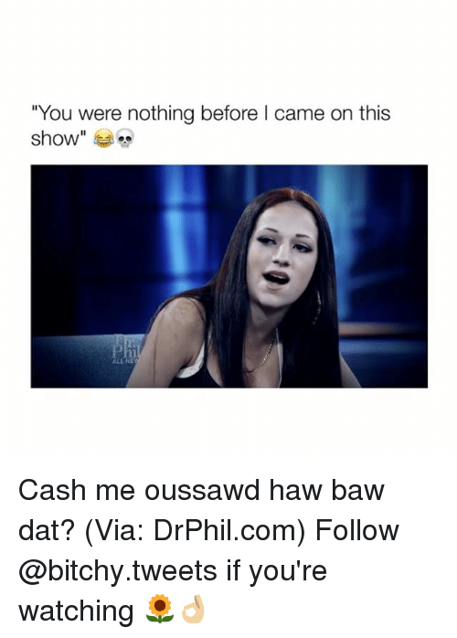 "Bitchi: ""You were nothing before l came on this  show Cash me oussawd haw baw dat? (Via: DrPhil.com) Follow @bitchy.tweets if you're watching 🌻👌🏼"