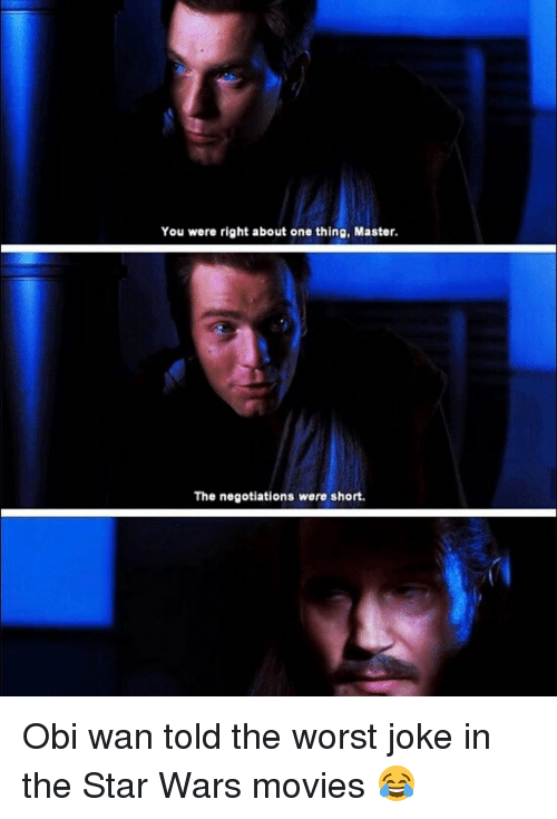 the negotiator: You were right about one thing, Master.  The negotiations were short. Obi wan told the worst joke in the Star Wars movies 😂