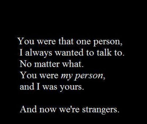 That One Person: You were that one person,  I always wanted to talk to.  No matter what.  Y ou were my person,  and I was yours  And now we're strangers.