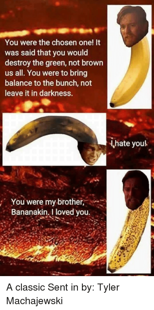 browning: You were the chosen one! It  was said that you would  destroy the green, not brown  us all. You were to bring  balance to the bunch, not  leave it in darkness.  hate youl  You were my brother,  Bananakin, I loved you A classic Sent in by: Tyler Machajewski