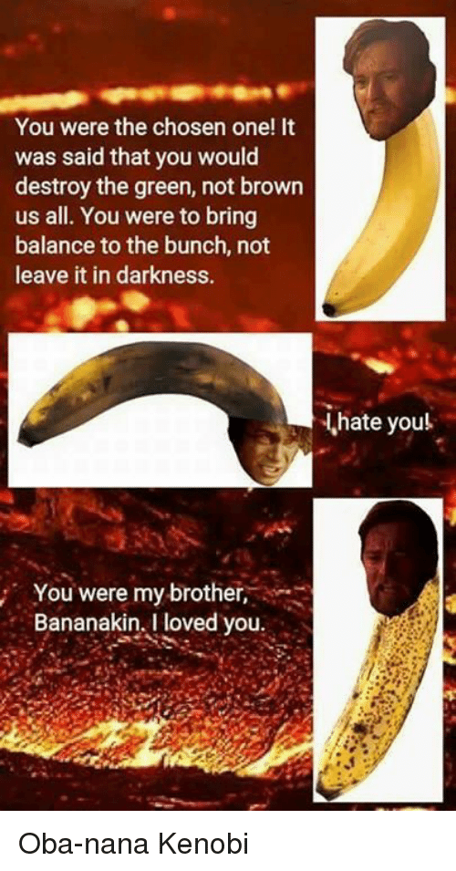 I Love You, Man: You were the chosen one! It  was said that you would  destroy the green, not brown  us all. You were to bring  balance to the bunch, not  leave it in darkness.  You were my brother  Bananakin. I loved you  hate you! Oba-nana Kenobi