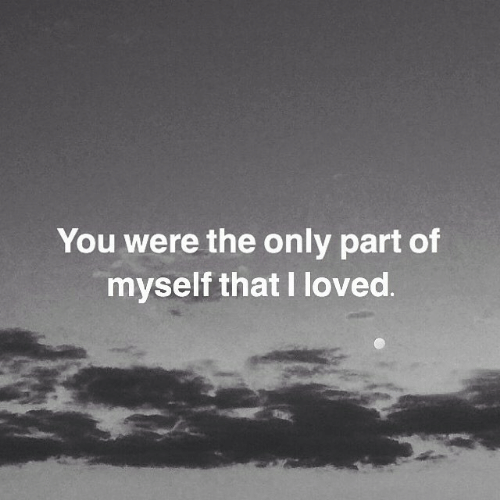 You, Myself, and Were: You were the only part of  myself that I loved.