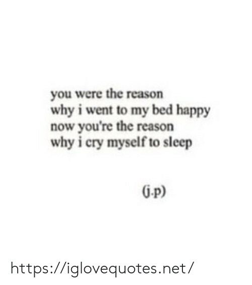 i cry: you were the reason  why i went to my bed happy  now you're the reason  why i cry myself to sleep  G-p) https://iglovequotes.net/