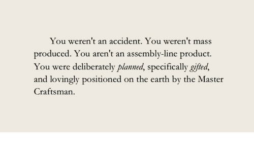 Earth, The Master, and Mass: You weren't an accident. You weren't mass  produced. You aren't an assembly-line product.  You were deliberately planned, specifically gifted,  and lovingly positioned on the earth by the Master  Craftsman
