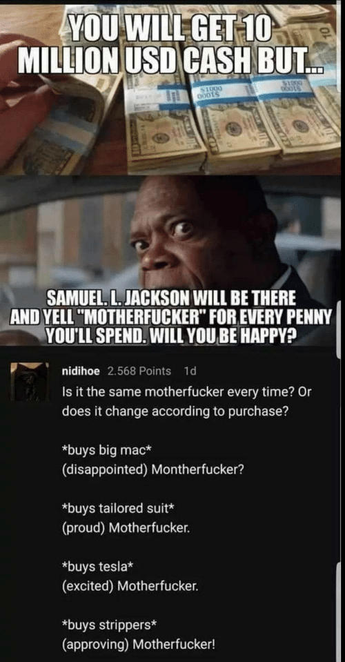 "Disappointed, Samuel L. Jackson, and Strippers: YOU WILEGET 10  MILLION USD CASH BUT  0001  SAMUEL. L.JACKSON WILL BE THERE  AND YELL ""MOTHERFUCKER"" FOR EVERY PENNY  YOULL SPEND.WILL YOU BE HAPPY?  nidihoe 2.568 Points 1d  Is it the same motherfucker every time? Or  does it change according to purchase?  *buys big mac*  (disappointed) Montherfucker?  *buys tailored suit  (proud) Motherfucker.  *buys tesla*  (excited) Motherfucker.  *buys strippers*  (approving) Motherfucker!"