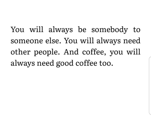 som: You will always be somebody to  eone else. You will always need  other people. And coffee, you will  always need good coffee too.  som