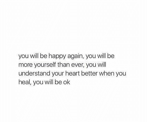 Will Understand: you will be happy again, you will be  more yourself than ever, you will  understand your heart better when you  heal, you will be ok