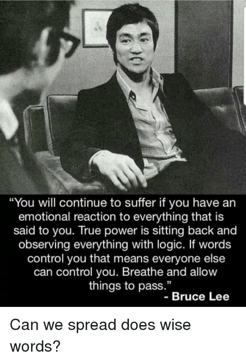 """Wise Words: """"You will continue to suffer if you have an  emotional reaction to everything that is  said to you. True power is sitting back and  observing everything with logic. If words  control you that means everyone else  can control you. Breathe and allow  things to pass.""""  -Bruce Lee Can we spread does wise words?"""