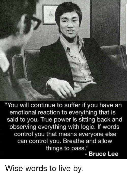 """Wise Words: """"You will continue to suffer if you have an  emotional reaction to everything that is  said to you. True power is sitting back and  observing everything with logic. If words  control you that means everyone else  can control you. Breathe and allow  things to pass.""""  -Bruce Lee Wise words to live by."""
