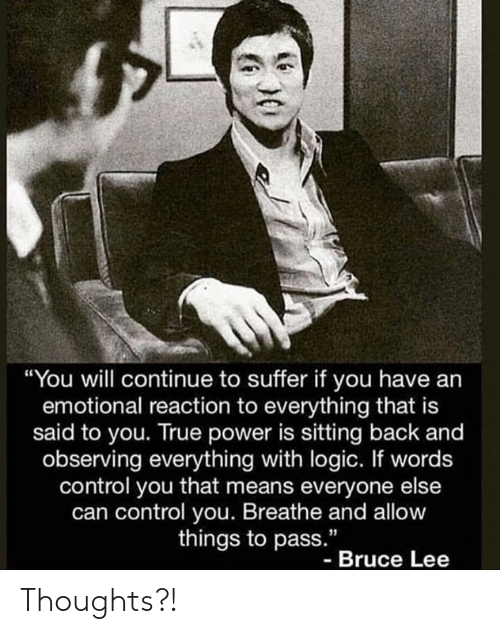 """Logic, True, and Control: """"You will continue to suffer if you have an  emotional reaction to everything that is  said to you. True power is sitting back and  observing everything with logic. If words  control you that means everyone else  can control you. Breathe and allow  things to pass.""""  - Bruce Lee Thoughts?!"""