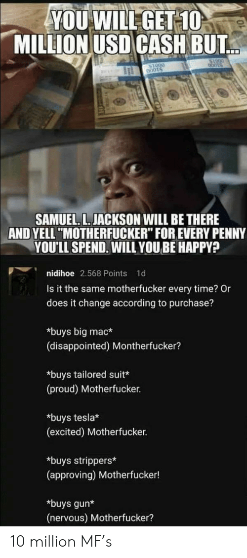 "Samuel L. Jackson: YOU WILL GET 10  MILLION USD CASH BUT  bots  SAMUEL. L. JACKSON WILL BE THERE  AND YELL ""MOTHERFUCKER"" FOR EVERY PENNY  YOU'LL SPEND. WILL YOUBE HAPPY?  nidihoe 2.568 Points  1d  Is it the same motherfucker every time? Or  does it change according to purchase?  *buys big mac*  (disappointed) Montherfucker?  *buys tailored suit*  (proud) Motherfucker.  *buys tesla*  (excited) Motherfucker.  *buys strippers*  (approving) Motherfucker!  *buys gun*  