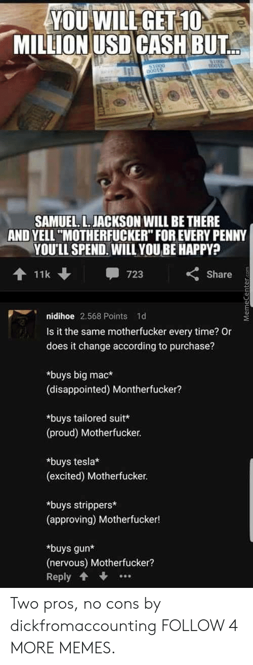 """Buys: YOU WILL GET 10  MILLION USD CASH BUT  oO0LS  00015  SAMUEL L. JACKSON WILL BE THERE  AND YELL """"MOTHERFUCKER"""" FOR EVERY PENNY  YOU'LL SPEND. WILL YOU BE HAPPY?  11k  723  Share  nidihoe 2.568 Points 1d  Is it the same motherfucker every time? Or  does it change according to purchase?  buys big mac*  (disappointed) Montherfucker?  buys tailored suit*  (proud) Motherfucker  buys tesla*  