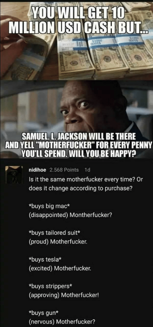 "Disappointed, Samuel L. Jackson, and Strippers: YOU WILL GET-1O  MILLION USD CASH BUT  $1000  SAMUEL. L. JACKSON WILL BE THERE  AND YELL ""MOTHERFUCKER"" FOR EVERY PENNY  YOU'LL SPEND. WILL YOU BE HAPPY?  nidihoe 2.568 Points  1d  Is it the same motherfucker every time? Or  does it change according to purchase?  *buys big mac*  