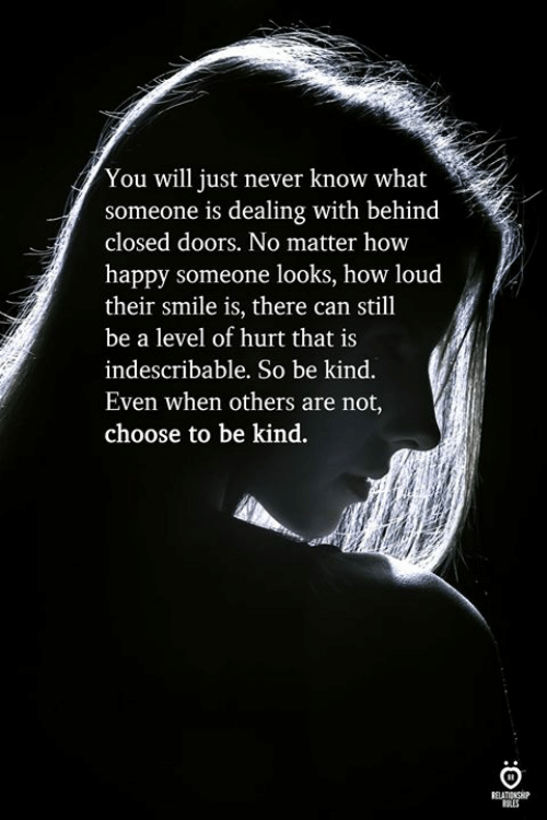 Happy, Smile, and Never: You will just never know what  someone is dealing with behind  closed doors. No matter hovw  happy someone looks, how loud  their smile is, there can still  be a level of hurt that is  indescribable. So be kind.  Even when others are not  choose to be kind.