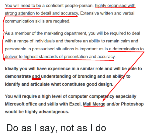 Microsoft, Microsoft Office, and Photoshop: You will need to be a confident people-person, highly organised with  communication skills are required  As a member of the marketing department, you will be required to deal  with a range of individuals and therefore an ability to remain calm and  personable in pressurised situations is important as is a determination to  deliver to highest standards of presentation and accuracy.  Ideally you will have experience in a similar role and will be able to  demonstrate and understanding of branding and an abilil to  identify and articulate what constitutes good design.  You will require a high level of computer competefícy especially  Microsoft office and skills with Excel, Mali Merge and/or Photoshop  would be highly advantageous. Do as I say, not as I do