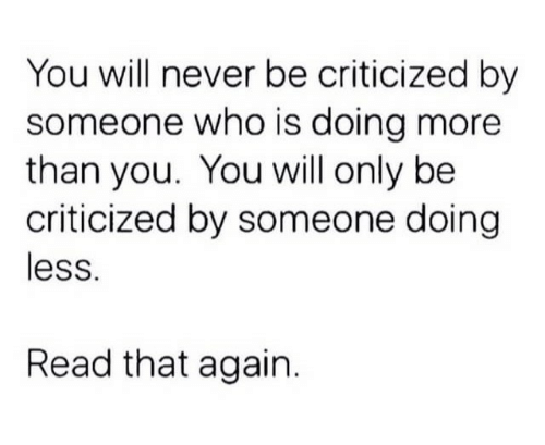 Never, Who, and Will: You will never be criticized by  someone who is doing more  than you. You will only be  criticized by someone doing  less.  Read that again