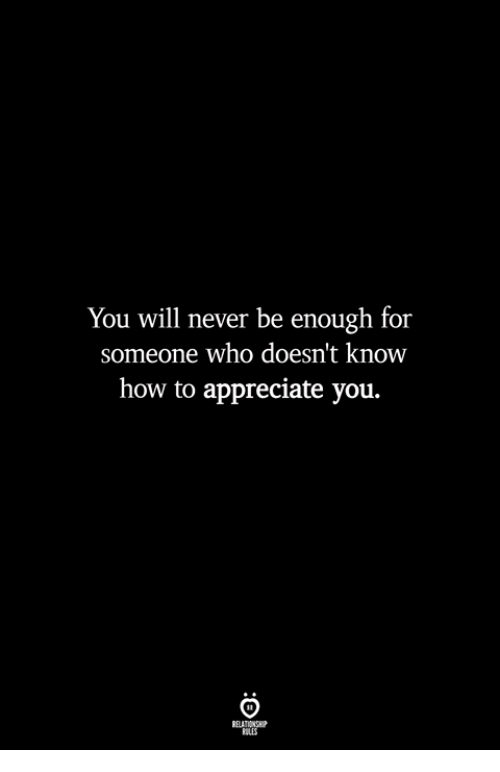 Appreciate, How To, and Never: You will never be enough for  someone who doesn't know  how to appreciate you.  ILES