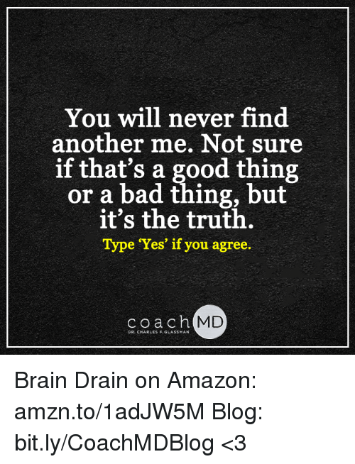 brain drain: You will never find  another me. Not sure  if that's a good thing  or a bad thing, but  it's the truth.  e 'Yes' if you agree  coach MD  DR. CHARLES F. GLASSMAN Brain Drain on Amazon: amzn.to/1adJW5M Blog: bit.ly/CoachMDBlog  <3