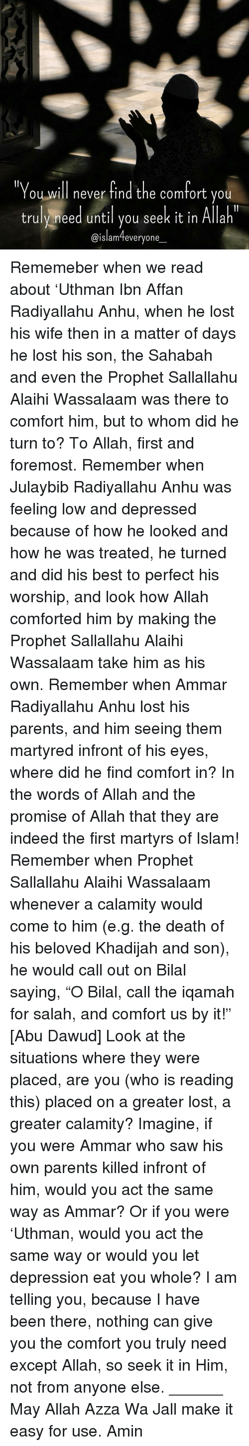 """bilal: """"You will never find the comfort you  truly need until you seek it in Allah  @islam everyone Rememeber when we read about 'Uthman Ibn Affan Radiyallahu Anhu, when he lost his wife then in a matter of days he lost his son, the Sahabah and even the Prophet Sallallahu Alaihi Wassalaam was there to comfort him, but to whom did he turn to? To Allah, first and foremost. Remember when Julaybib Radiyallahu Anhu was feeling low and depressed because of how he looked and how he was treated, he turned and did his best to perfect his worship, and look how Allah comforted him by making the Prophet Sallallahu Alaihi Wassalaam take him as his own. Remember when Ammar Radiyallahu Anhu lost his parents, and him seeing them martyred infront of his eyes, where did he find comfort in? In the words of Allah and the promise of Allah that they are indeed the first martyrs of Islam! Remember when Prophet Sallallahu Alaihi Wassalaam whenever a calamity would come to him (e.g. the death of his beloved Khadijah and son), he would call out on Bilal saying, """"O Bilal, call the iqamah for salah, and comfort us by it!"""" [Abu Dawud] Look at the situations where they were placed, are you (who is reading this) placed on a greater lost, a greater calamity? Imagine, if you were Ammar who saw his own parents killed infront of him, would you act the same way as Ammar? Or if you were 'Uthman, would you act the same way or would you let depression eat you whole? I am telling you, because I have been there, nothing can give you the comfort you truly need except Allah, so seek it in Him, not from anyone else. ______ May Allah Azza Wa Jall make it easy for use. Amin"""