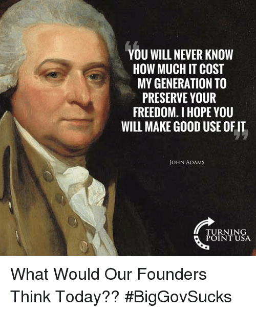 preserve: YOU WILL NEVER KNOW  HOW MUCH IT COST  MY GENERATION TO  PRESERVE YOUR  FREEDOM. I HOPE YOU  WILL MAKE GOOD USE OF IT  JOHN ADAMS  TURNING  POINT USA What Would Our Founders Think Today?? #BigGovSucks
