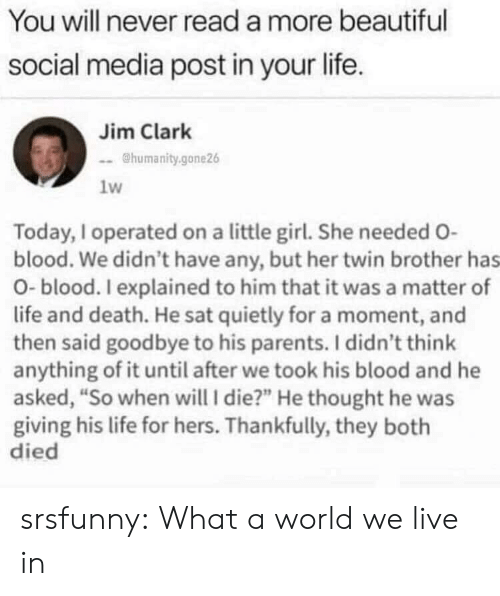 "Beautiful, Life, and Parents: You will never read a more beautiful  social media post in your life.  Jim Clark  @humanity.gone26  1w  Today, I operated on a little girl. She needed O-  blood. We didn't have any, but her twin brother has  O-blood. I explained to him that it was a matter of  life and death. He sat quietly for a moment, and  then said goodbye to his parents. I didn't think  anything of it until after we took his blood and he  asked, ""So when will I die?"" He thought he was  giving his life for hers. Thankfully, they both  died srsfunny:  What a world we live in"