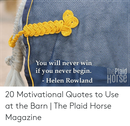 motivational quotes: You will never win  ThePiaid  Horse  if  you never begin.  - Helen Rowland 20 Motivational Quotes to Use at the Barn | The Plaid Horse Magazine