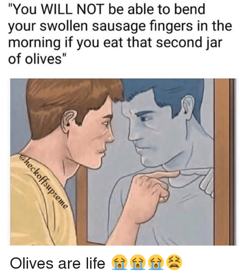 """Jarreds: """"You WILL NOT be able to bend  your swollen sausage fingers in the  morning if you eat that second jar  of olives"""" Olives are life 😭😭😭😫"""