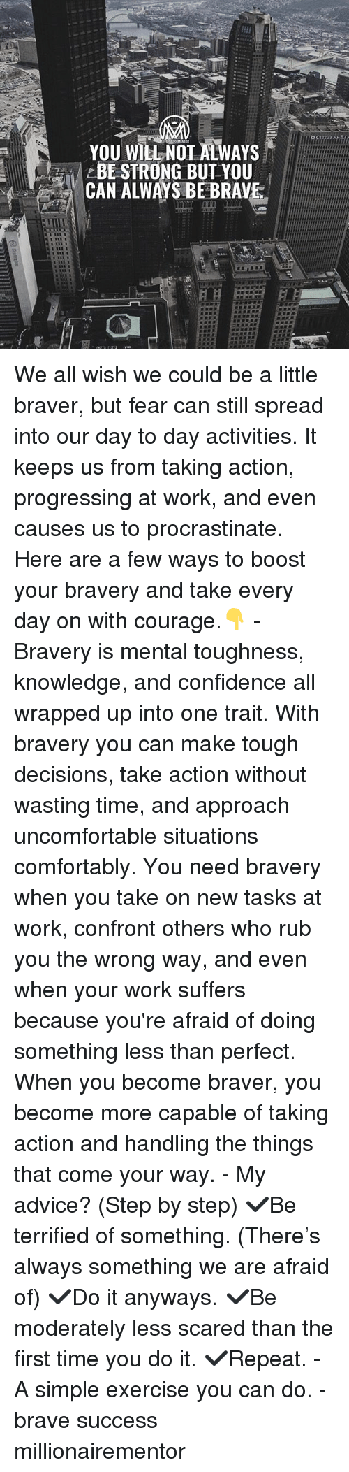 Advice, Confidence, and Memes: YOU WILLNOT ALWAYS  BE STRONG BUT YOU  CAN ALWAYS BE BRAVE We all wish we could be a little braver, but fear can still spread into our day to day activities. It keeps us from taking action, progressing at work, and even causes us to procrastinate. Here are a few ways to boost your bravery and take every day on with courage.👇 - Bravery is mental toughness, knowledge, and confidence all wrapped up into one trait. With bravery you can make tough decisions, take action without wasting time, and approach uncomfortable situations comfortably. You need bravery when you take on new tasks at work, confront others who rub you the wrong way, and even when your work suffers because you're afraid of doing something less than perfect. When you become braver, you become more capable of taking action and handling the things that come your way. - My advice? (Step by step) ✔️Be terrified of something. (There's always something we are afraid of) ✔️Do it anyways. ✔️Be moderately less scared than the first time you do it. ✔️Repeat. - A simple exercise you can do. - brave success millionairementor