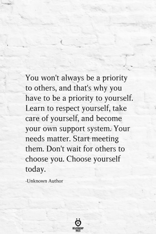 Respect, Today, and Take Care: You won't always be a priority  to others, and that's why you  have to be a priority to yourself.  Learn to respect yourself, take  care of yourself, and become  your own support system. Your  needs matter. Start meeting  them. Don't wait for others to  choose you. Choose yourself  today.  -Unknown Author  RELATIONSHIP  LES