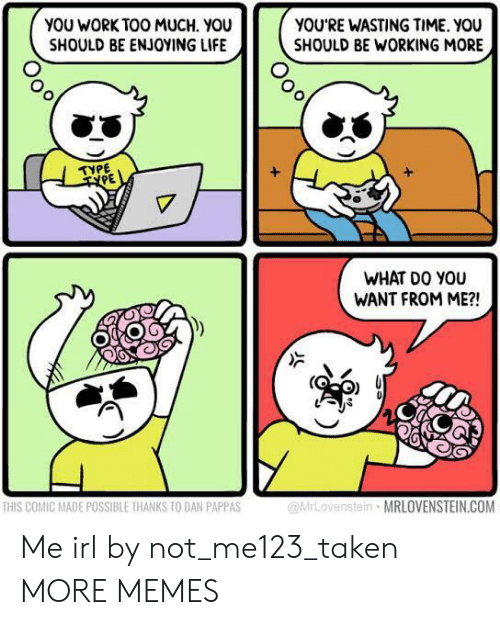 Dank, Life, and Memes: YOU WORK TOO MUCH. YOU  SHOULD BE ENJOYING LIFE  YOU'RE WASTING TIME. YOU  SHOULD BE WORKING MORE  УРЕ  TYPE  WHAT DO YOU  WANT FROM ME?!  enstein MRLOVENSTEIN.COM  HIS COMIC MADE POSSIBLE THANKS TO DAN PAPPAS Me irl by not_me123_taken MORE MEMES