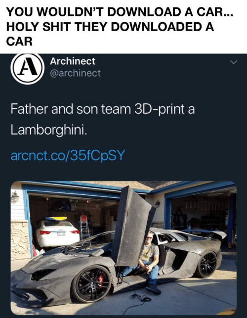 Wouldnt: YOU WOULDN'T DOWNLOAD A CAR...  HOLY SHIT THEY DOWNLOADED A  CAR  Archinect  @archinect  Father and son team 3D-print a  Lamborghini.  arcnct.co/35FCPSY