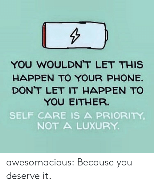 Let This: YOU WOULDNT LET THIS  HAPPEN TO YOUR PHONE  DONT LET IT HAPPEN TO  YOU EITHER.  SELF CARE IS A PRIORITY  NOT A LUXURY awesomacious:  Because you deserve it.