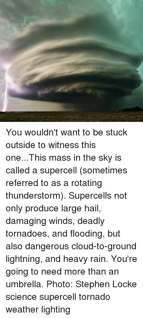 Memes, Stephen, and Cloud: You wouldn't want to be stuck outside to witness this one...This mass in the sky is called a supercell (sometimes referred to as a rotating thunderstorm). Supercells not only produce large hail, damaging winds, deadly tornadoes, and flooding, but also dangerous cloud-to-ground lightning, and heavy rain. You're going to need more than an umbrella. Photo: Stephen Locke science supercell tornado weather lighting