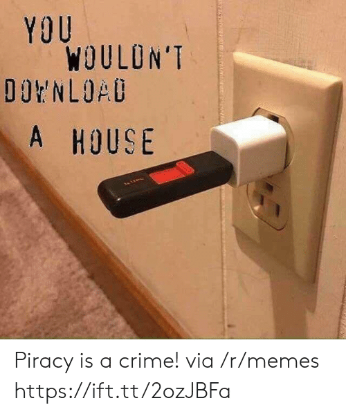 piracy: YOU  WOULON'T  A HOUS Piracy is a crime! via /r/memes https://ift.tt/2ozJBFa