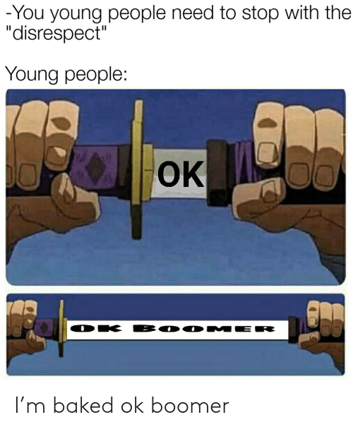 "Baked: -You young people need to stop with the  ""disrespect""  Young people:  OK  BO0 MER  DK I'm baked ok boomer"