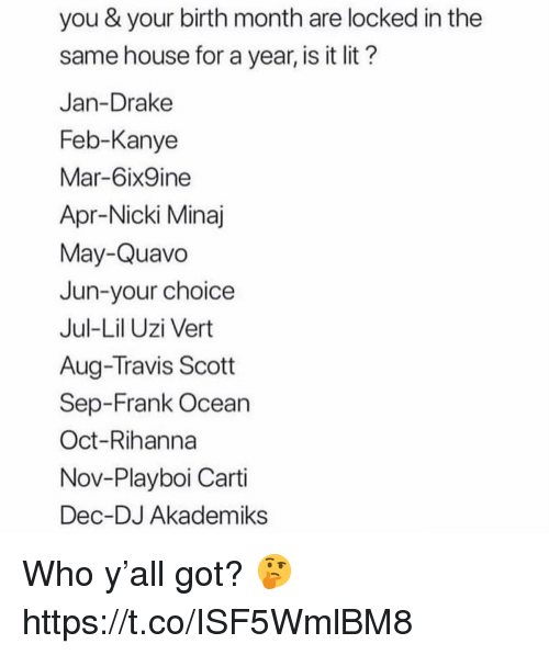 Drake, Frank Ocean, and Kanye: you & your birth month are locked in the  same house for a year, is it lit?  Jan-Drake  Feb-Kanye  Mar-6ix9ine  Apr-Nicki Minaj  May-Quavo  Jun-your choice  Jul-Lil Uzi Vert  Aug-Travis Scott  Sep-Frank Ocean  Oct-Rihanna  Nov-Playboi Carti  Dec-DJ Akademiks Who y'all got? 🤔 https://t.co/ISF5WmlBM8