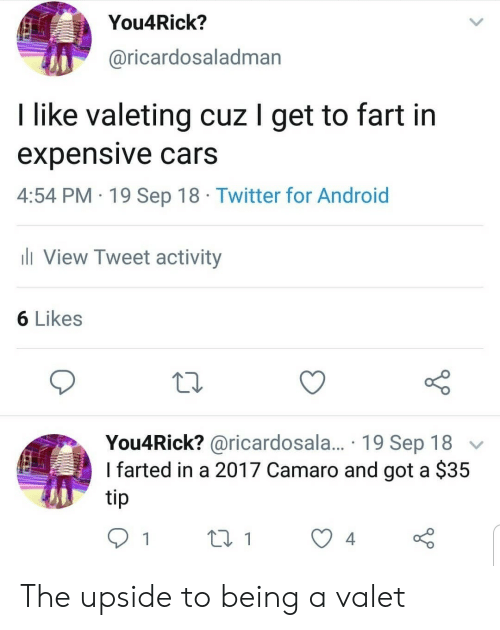 Android, Cars, and Twitter: You4Rick?  @ricardosaladman  I like valeting cuz I get to fart in  expensive cars  4:54 PM 19 Sep 18 Twitter for Android  ll View Tweet activity  6 Likes  You4Rick? @ricardosala.... 19 Sep 18  Ifarted in a 2017 Camaro and got a $35  tip  4. The upside to being a valet