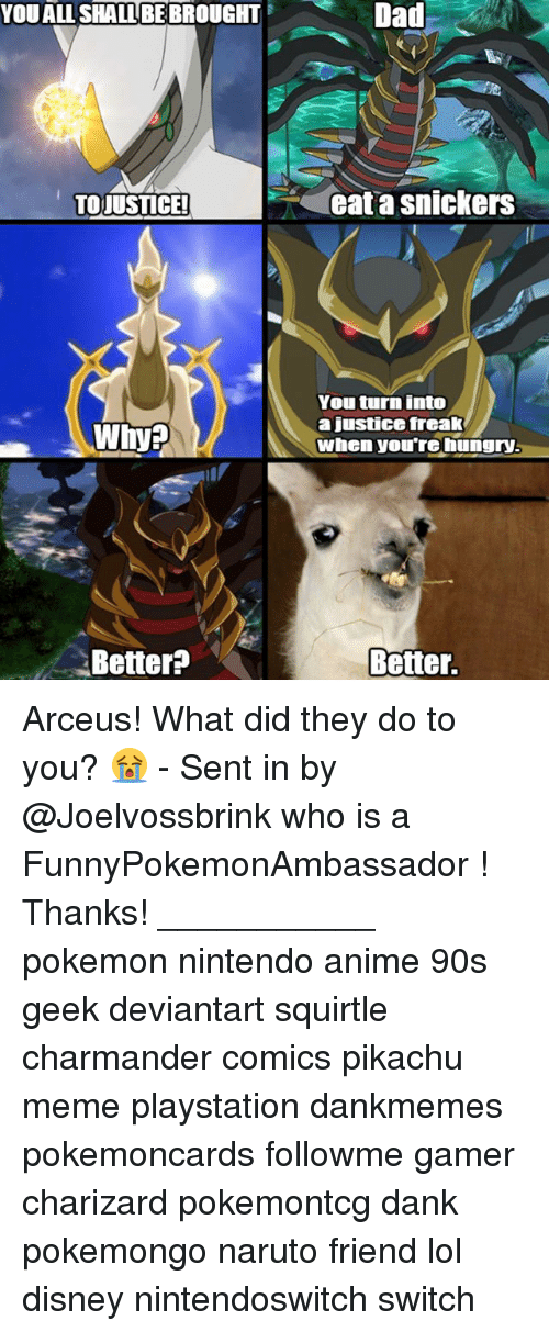 Anime, Charmander, and Dad: YOUALL SHALL BE BROUGHT  Dad  TOJUSTICE!  Gat a snickers  Whya  You turn into  a justice frcak  When you're hungry  Better?  Better. Arceus! What did they do to you? 😭 - Sent in by @Joelvossbrink who is a FunnyPokemonAmbassador ! Thanks! ___________ pokemon nintendo anime 90s geek deviantart squirtle charmander comics pikachu meme playstation dankmemes pokemoncards followme gamer charizard pokemontcg dank pokemongo naruto friend lol disney nintendoswitch switch