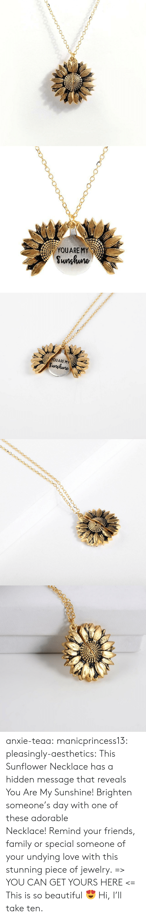 Beautiful, Family, and Friends: YOUARE MY  Sunhuno   YOUARE MY  Sunghune anxie-teaa:  manicprincess13:  pleasingly-aesthetics: This Sunflower Necklace has a hidden message that reveals You Are My Sunshine! Brighten someone's day with one of these adorable Necklace!Remind your friends, family or special someone of your undying love with this stunning piece of jewelry. => YOU CAN GET YOURS HERE <=   This is so beautiful 😍   Hi, I'll take ten.