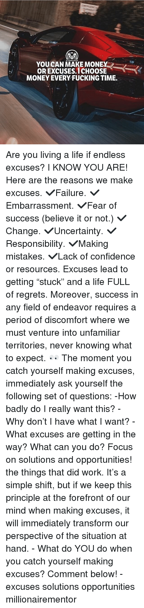 """Confidence, Fucking, and Life: YOUCAN MAKE MONEY  OR EXCUSES.1CHOOSE  MONEY EVERY FUCKING TIME. Are you living a life if endless excuses? I KNOW YOU ARE! Here are the reasons we make excuses. ✔️Failure. ✔️Embarrassment. ✔️Fear of success (believe it or not.) ✔️Change. ✔️Uncertainty. ✔️Responsibility. ✔️Making mistakes. ✔️Lack of confidence or resources. Excuses lead to getting """"stuck"""" and a life FULL of regrets. Moreover, success in any field of endeavor requires a period of discomfort where we must venture into unfamiliar territories, never knowing what to expect. 👀 The moment you catch yourself making excuses, immediately ask yourself the following set of questions: -How badly do I really want this? -Why don't I have what I want? -What excuses are getting in the way? What can you do? Focus on solutions and opportunities! the things that did work. It's a simple shift, but if we keep this principle at the forefront of our mind when making excuses, it will immediately transform our perspective of the situation at hand. - What do YOU do when you catch yourself making excuses? Comment below! - excuses solutions opportunities millionairementor"""